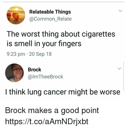 relateable: Relateable Things  @Common_Relate  The worst thing about cigarettes  is smell in your fingers  9:23 pm 20 Sep 18  Brock  @lmTheeBrock  I think lung cancer might be worse Brock makes a good point https://t.co/aAmNDrjxbt