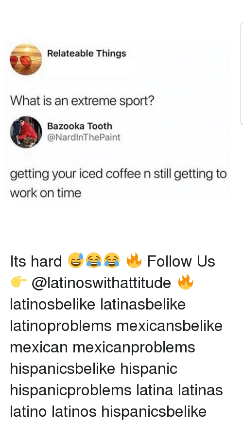 relateable: Relateable Things  What is an extreme sport?  Bazooka Tooth  @NardlnThePaint  getting your iced coffee n still getting to  work on time Its hard 😅😂😂 🔥 Follow Us 👉 @latinoswithattitude 🔥 latinosbelike latinasbelike latinoproblems mexicansbelike mexican mexicanproblems hispanicsbelike hispanic hispanicproblems latina latinas latino latinos hispanicsbelike