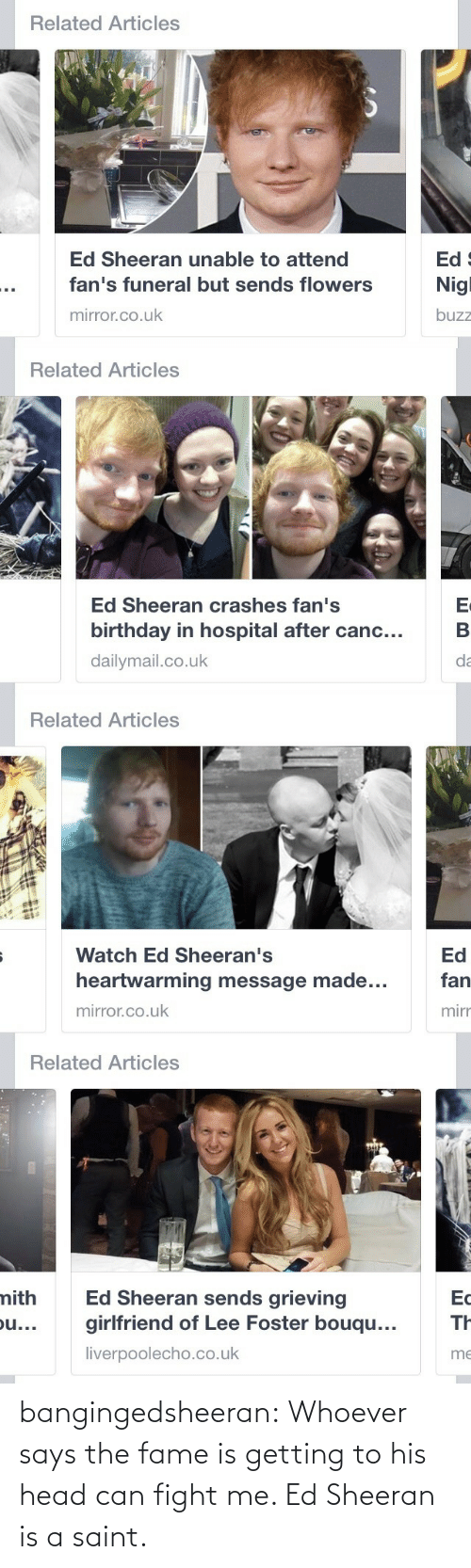 Canc: Related Articles  Ed 9  Nigl  Ed Sheeran unable to attend  fan's funeral but sends flowers  mirror.co.uk  buzz   Related Articles  Ed Sheeran crashes fan's  birthday in hospital after canc...  dailymail.co.uk  da   Related Articles  Ed  Watch Ed Sheeran's  heartwarming message made...  fan  mirror.co.uk  mirr   Related Articles  mith  Ed Sheeran sends grieving  girlfriend of Lee Foster bouqu...  Ec  TH  ou...  liverpoolecho.co.uk  me bangingedsheeran:  Whoever says the fame is getting to his head can fight me. Ed Sheeran is a saint.