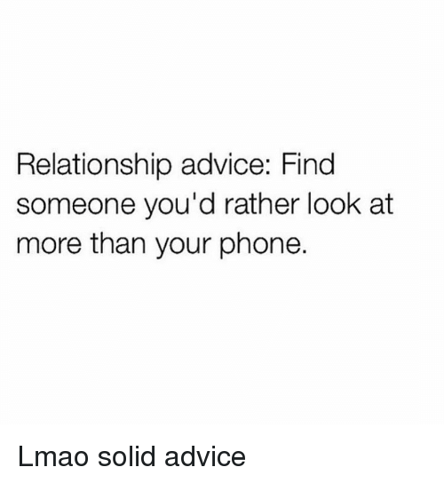Advice, Lmao, and Phone: Relationship advice: Find  someone you'd rather look at  more than your phone. Lmao solid advice
