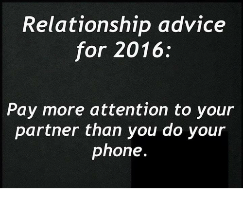 Relationships: Relationship advice  for 2016  Pay more attention to your  partner than you do your  phone.