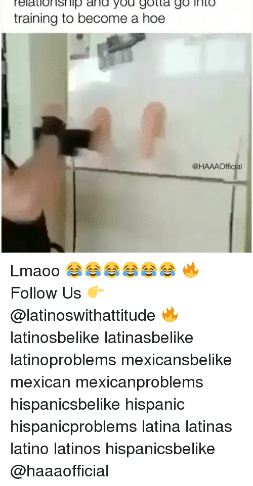 gotta-go: relationship and you gotta go into  training to become a hoe  @HAAAOfficial Lmaoo 😂😂😂😂😂😂 🔥 Follow Us 👉 @latinoswithattitude 🔥 latinosbelike latinasbelike latinoproblems mexicansbelike mexican mexicanproblems hispanicsbelike hispanic hispanicproblems latina latinas latino latinos hispanicsbelike @haaaofficial