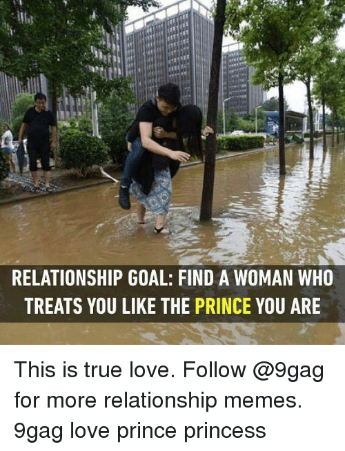 9gag, Love, and Memes: RELATIONSHIP GOAL: FIND A WOMAN WHO  TREATS YOU LIKE THE PRINCE YOU ARE This is true love. Follow @9gag for more relationship memes. 9gag love prince princess