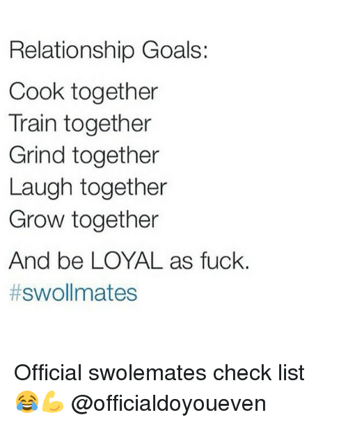 Gym: Relationship Goals:  Cook together  Train together  Grind together  Laugh together  Grow together  And be LOYAL as fuck.  t swollmates Official swolemates check list 😂💪 @officialdoyoueven