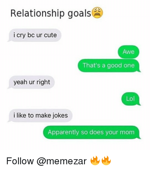 Apparently, Cute, and Goals: Relationship goals  i cry bc ur cute  Awe  That's a good one  yeah ur right  Lol  i like to make jokes  Apparently so does your mom Follow @memezar 🔥🔥
