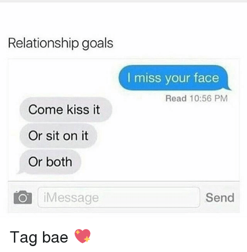 Bae, Goals, and Memes: Relationship goals  I miss your face  Read 10:56 PM  Come kiss it  Or sit on it  Or both  Message  Send Tag bae 💖