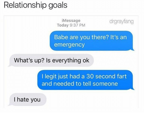 Dank, Goals, and Relationship Goals: Relationship goals  iMessage  Today 9:37 PM  drgrayfang  Babe are you there? It's an  emergency  What's up? Is everything ok  I legit just had a 30 second fart  and needed to tell someone  I hate you
