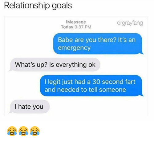 Goals, Relationship Goals, and Today: Relationship goals  iMessage  Today 9:37 PM  drgrayfang  Babe are you there? It's an  emergency  What's up? Is everything ok  I legit just had a 30 second fart  and needed to tell someone  I hate you 😂😂😂