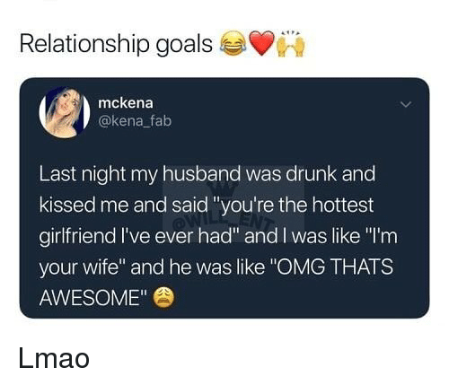 "Drunk, Goals, and Lmao: Relationship goals  mckena  @kena fab  Last night my husband was drunk and  kissed me and said ""you're the hottest  girlfriend I've ever had"" and l was like ""I'rm  your wife"" and he was like ""OMG THATS  AWESOME"" Lmao"