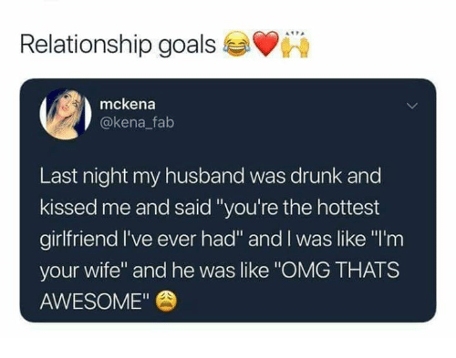 "Drunk, Goals, and Memes: Relationship goals  mckena  @kena falb  Last night my husband was drunk and  kissed me and said ""you're the hottest  girlfriend I've ever had"" and I was like ""'m  your wife"" and he was like ""OMG THATS  AWESOME"""