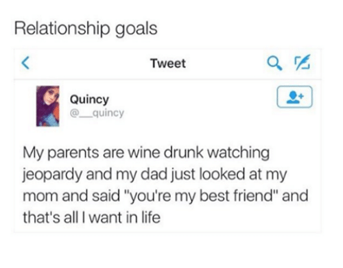 "youre my best friend: Relationship goals  Tweet  Quincy  quincy  My parents are wine drunk watching  jeopardy and my dad just looked at my  mom and said ""you're my best friend"" and  that's all I want in life"