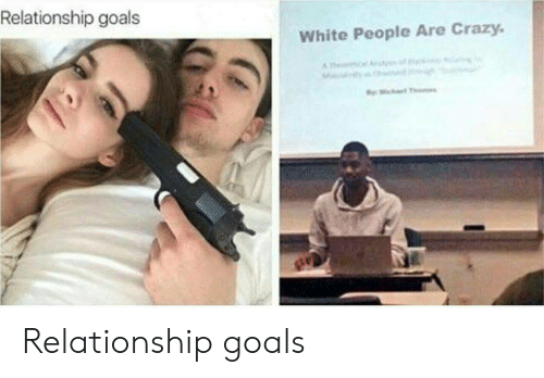 white people are crazy: Relationship goals  White People Are Crazy. Relationship goals