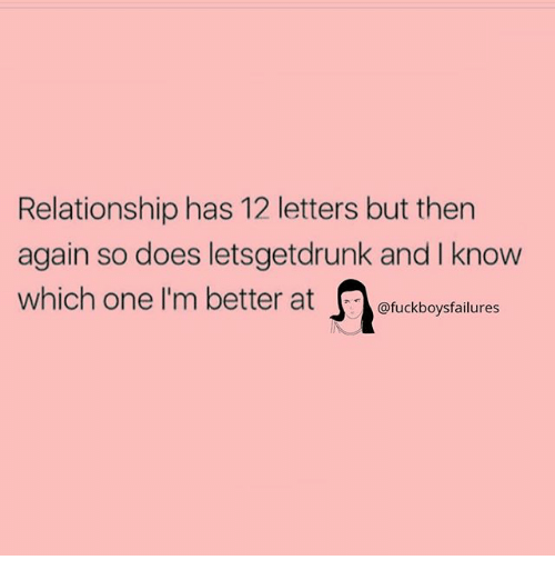 Girl Memes, One, and Letters: Relationship has 12 letters but then  again so does letsgetdrunk and I know  which one I'm better at  @fuckboysfailures