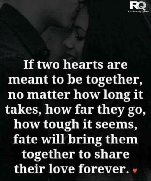 relationship quotes: Relationship Quotes  If two hearts are  meant to be together,  no matter how long it  takes, how far they go,  how tough it seems,  fate will bring them  together to share  their love forever. »