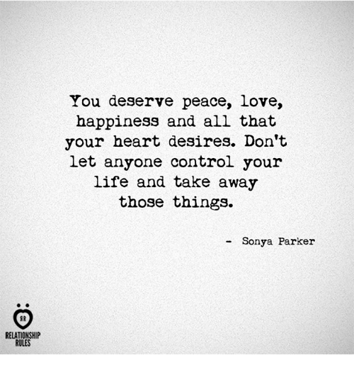 Life, Love, and Control: RELATIONSHIP  RULES  You deserve peace, love,  happiness and all that  your heart desires. Don't  let anyone control your  life and take away  those things.  Sonya Parker
