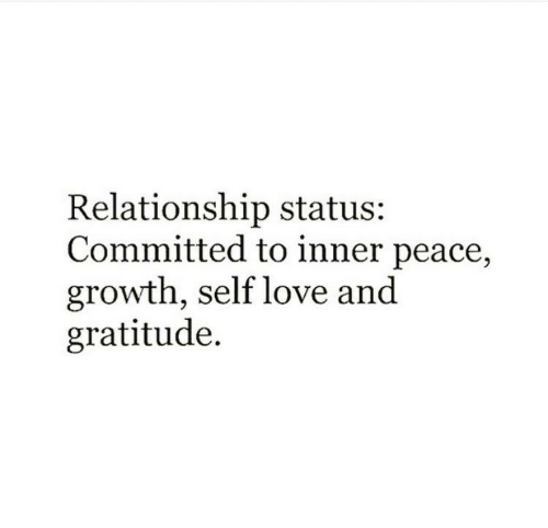 gratitude: Relationship status  Committed to inner peace,  growth, self love an<d  gratitude.