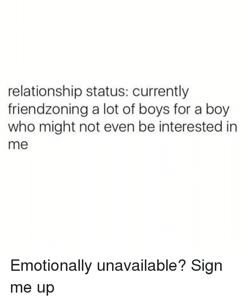Friendzoning: relationship status: currently  friendzoning a lot of boys for a boy  who might not even be interested in  me Emotionally unavailable? Sign me up