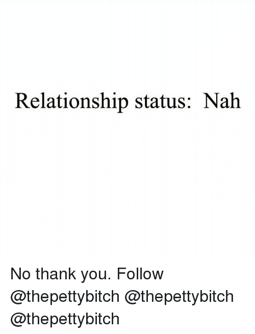 Memes, Thank You, and Relationship Status: Relationship status: Nah No thank you. Follow @thepettybitch @thepettybitch @thepettybitch