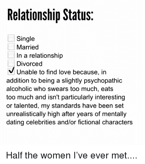 Relationship Status: Relationship Status  Single  Married  In a relationship  Divorced  V Unable to find love because, in  addition to being a slightly psychopathic  alcoholic who swears too much, eats  too much and isn't particularly interesting  or talented, my standards have been set  unrealistically high after years of mentally  dating celebrities and/or fictional characters Half the women I've ever met....