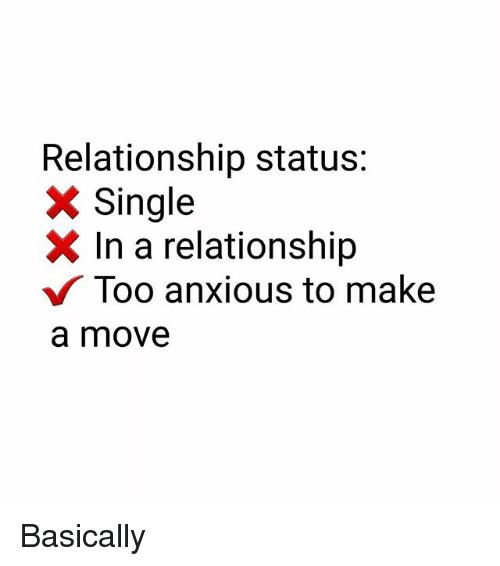 Memes, Relationship Status, and In a Relationship: Relationship status:  X Single  X In a relationship  Too anxious to make  a move Basically
