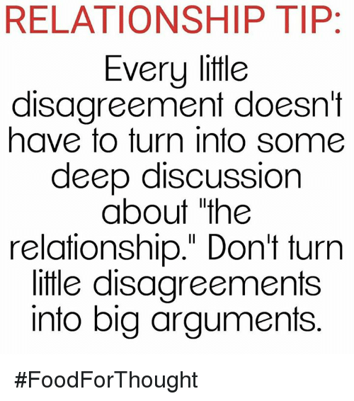 """Disagreance: RELATIONSHIP TIP:  Every little  disagreement doesn't  have to turn into some  deep discussion  about the  relationship."""" Don't turn  little disagreements  into big arguments #FoodForThought"""