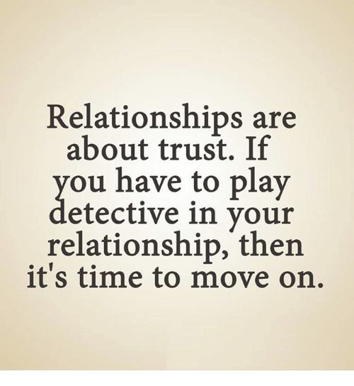 Relationships: Relationships are  about trust. If  ou have to play  etective in your  relationship, then  it's time to move on.