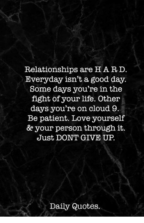 Life, Love, and Relationships: Relationships are H ARD  Everyday isn't a good day.  Some days you're in the  fight of your life. Other  days you're on cloud 9  Be patient. Love yourself  &e your person through it.  Just DONT GIVE UP.  Daily Quotes.