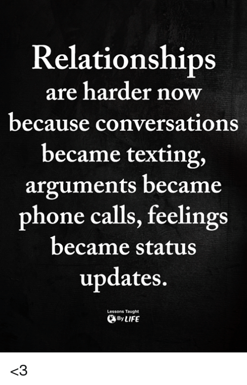 Memes, Phone, and Relationships: Relationships  are harder now  because conversations  became texting,  arguments became  phone calls, feelings  became status  updates.  Lessons Taught  ByLIFE <3