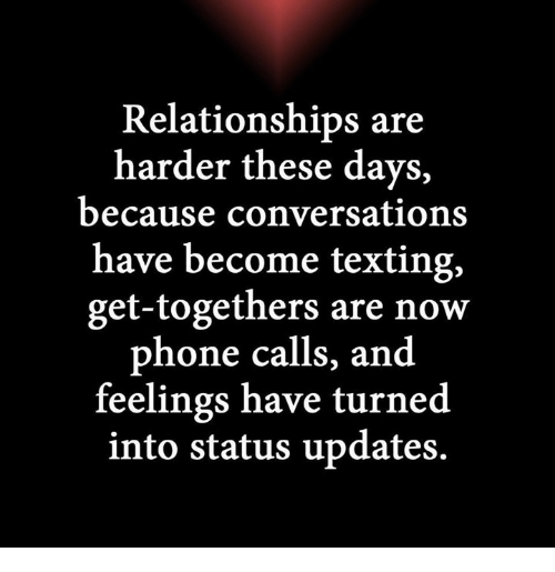 Relationships: Relationships are  harder these days,  because conversations  have become texting,  get-togethers are now  phone calls, and  feelings have turned  into status updates.