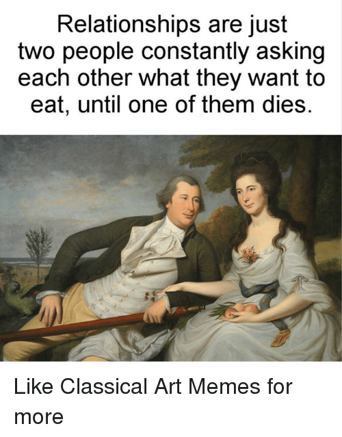 Meme, Memes, and Relationships: Relationships are just  two people constantly asking  each other what they want to  eat, until one of them dies. Like Classical Art Memes for more