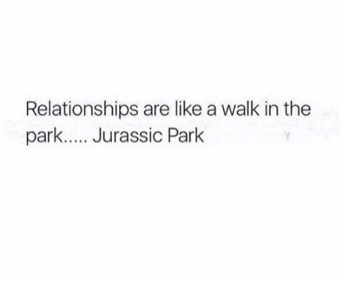 walk in the park: Relationships are like a walk in the  park... Jurassic Park