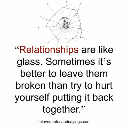 "Relationships, Back, and Com: ""Relationships are like  glass. Sometimes it's  better to leave them  broken than try to hurt  yourself putting it back  together.""  lifelovequotesandsayings.com"