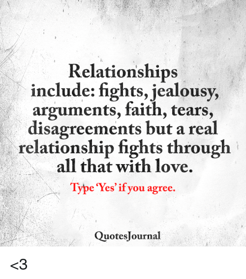 Disagreance: Relationships  include: fights, jealousy,  arguments, faith, tears,  disagreements but a real  relationship fights through  all that with love.  Type Yes if you agree.  Quotes ournal <3