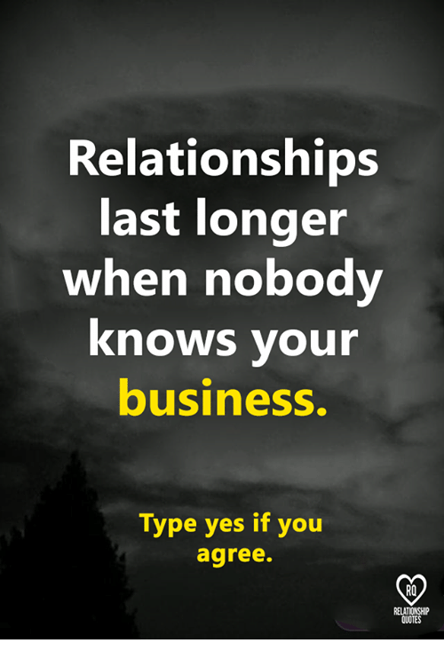 Memes, Relationships, and Business: Relationships  last longer  when nobody  knows vour  business.  Type yes if you  agree.  RO  QUOTES