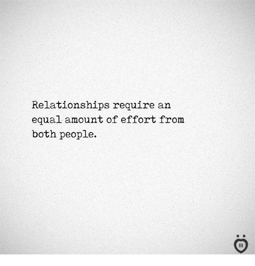 Relationships, People, and Both: Relationships require an  equal amount of effort from  both people.  I R