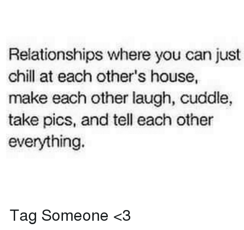 Memes, 🤖, and Can: Relationships where you can just  chill at each other's house,  make each other laugh, cuddle,  take pics, and tell each other  everything. Tag Someone <3