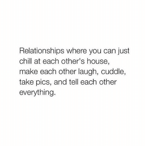 just chill: Relationships where you can just  chill at each other's house,  make each other laugh, cuddle,  take pics, and tell each other  everything.