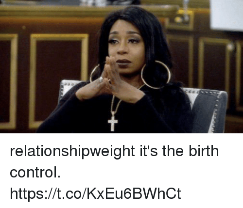 Control, Birth Control, and Birth: relationshipweight it's the birth control. https://t.co/KxEu6BWhCt