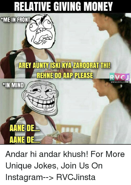 memes: RELATIVE GIVING MONEY  GME IN FRONT  AREY AUNTY ISKI KYA ZAROORAT THI!  REHNE DO AAP PLEASE  RVCJ  WWW. RVCU.COM  IN MIND  AANE DE  AANE DE Andar hi andar khush!  For More Unique Jokes, Join Us On Instagram--> RVCJinsta