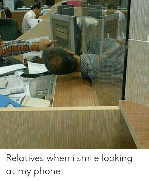 i smile: Relatives when i smile looking at my phone