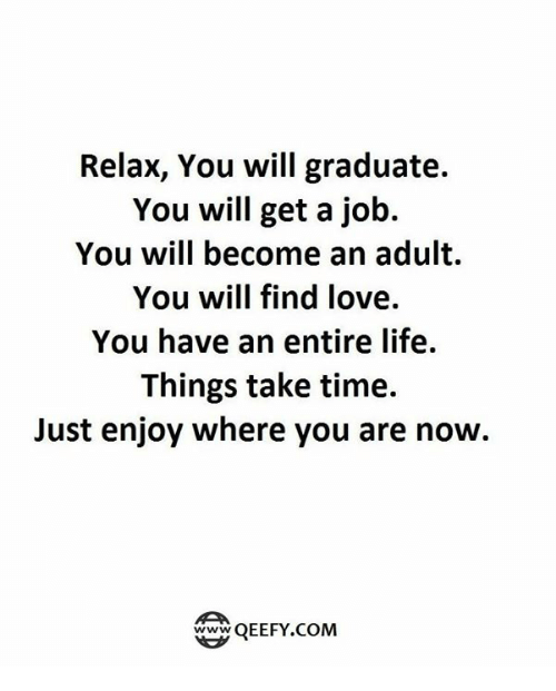 finding love: Relax, You will graduate.  You will get a job.  You will become an adult.  You will find love.  You have an entire life.  Things take time.  Just enjoy where you are now.  QEEFY.COM