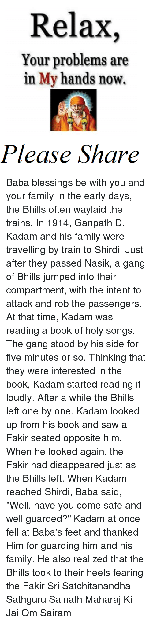 "gangs: Relax,  Your problems are  in My hands now.  Please Share Baba blessings be with you and your family  In the early days, the Bhills often waylaid the trains. In 1914, Ganpath D. Kadam and his family were trav­elling by train to Shirdi. Just after they passed Nasik, a gang of Bhills jumped into their compartment, with the intent to attack and rob the passengers. At that time, Kadam was reading a book of holy songs. The gang stood by his side for five minutes or so. Thinking that they were interested in the book, Kadam started read­ing it loudly. After a while the Bhills left one by one. Kadam looked up from his book and saw a Fakir seated opposite him. When he looked again, the Fakir had disappeared just as the Bhills left. When Kadam reached Shirdi, Baba said, ""Well, have you come safe and well guarded?"" Kadam at once fell at Baba's feet and thanked Him for guarding him and his family. He also realized that the Bhills took to their heels fearing the Fakir  Sri Satchitanandha Sathguru Sainath Maharaj Ki Jai Om Sairam"