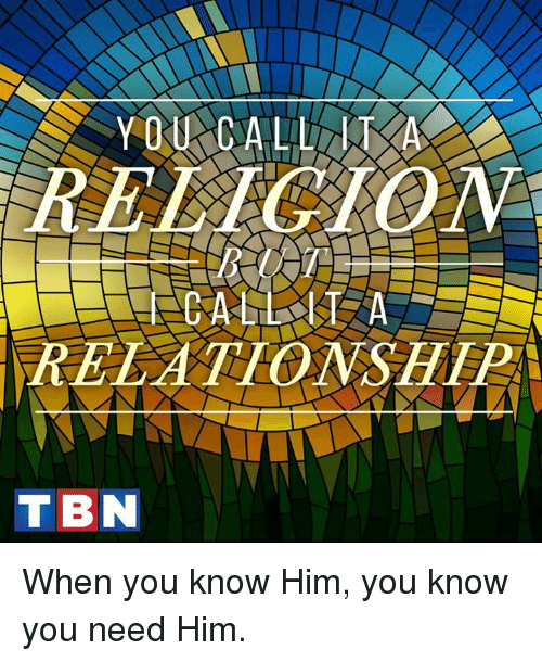 tbn: RELCION  RELATIONSHTP  TBN When you know Him, you know you need Him.