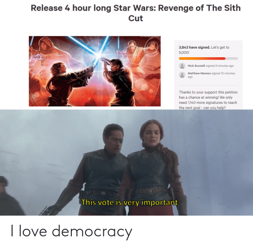 Thanks To: Release 4 hour long Star Wars: Revenge of The Sith  Cut  3,843 have signed. Let's get to  5,000!  Nick Buzzelli signed 8 minutes ago  Matthew Maness signed 10 minutes  ago  Thanks to your support this petition  has a chance at winning! We only  need 1,140 more signatures to reach  the next goal - can you help?  PAEESE  This vote is very important I love democracy