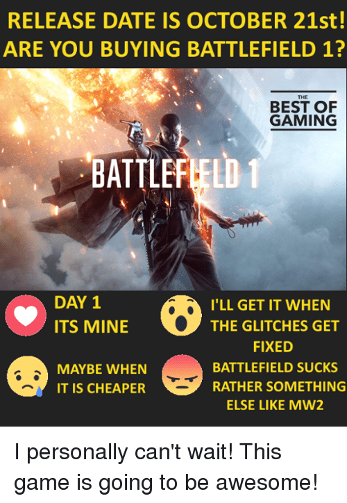 Battlefield: RELEASE DATE IS OCTOBER 21st!  ARE YOU BUYING BATTLEFIELD 1?  THE  BEST OF  GAMING  BATTLEFIELD 1  DAY 1  I'LL GET IT WHEN  ITS MINE  THE GLITCHES GET  FIXED  BATTLEFIELD SUCKS  MAYBE WHEN  RATHER SOMETHING  IT IS CHEAPER  ELSE LIKE MW2 I personally can't wait! This game is going to be awesome!