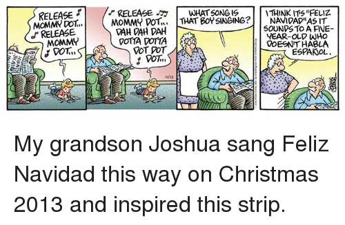 """feliz navidad: RELEASE  MOMM DOT  RELEASE  MOMMY  RELEASE WHAT SONG IS  THINK """"FELIZ.  MOMMY DOT  THAT BOY SINGING?  NAVIDAD""""AS IT  CAH DAH SOUNDS TO A AVE  YEAR-OLD WHO  VOTIA COTTA  ELDOESNTHABLA  VOT POT  ESPANOL My grandson Joshua sang Feliz Navidad this way on Christmas 2013 and inspired this strip."""