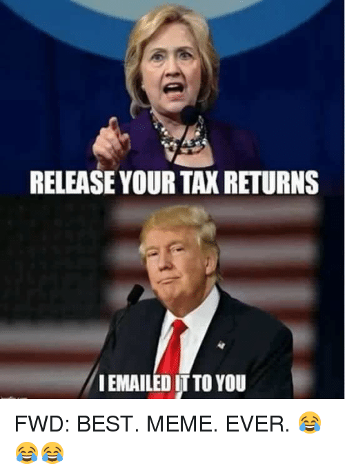 Meme, Memes, and Taxes: RELEASE YOUR TAX RETURNS  IEMAILED ITTO YOU FWD: BEST. MEME. EVER. 😂😂😂