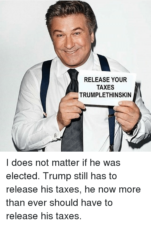 Memes, Taxes, and 🤖: RELEASE YOUR  TAXES  TRUMPLETHINSKIN I does not matter if he was elected. Trump still has to release his taxes, he now more than ever should have to release his taxes.