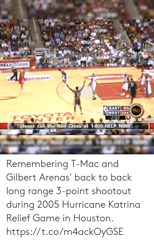 Back to Back: RELIGAME  21  EAST 90  104  ANTER  please call the Red Cross at 1-800-HELP NOW Remembering T-Mac and Gilbert Arenas' back to back long range 3-point shootout during 2005 Hurricane Katrina Relief Game in Houston. https://t.co/m4ackOyGSE