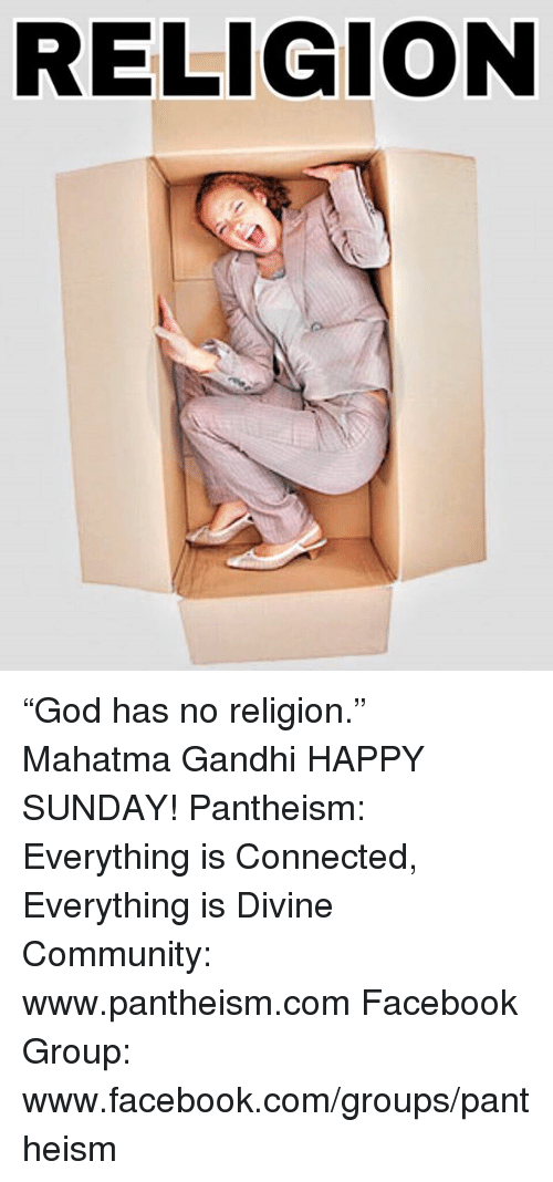 "Community, Facebook, and Mahatma Gandhi: RELIGION ""God has no religion.""  ― Mahatma Gandhi  HAPPY SUNDAY!  Pantheism: Everything is Connected, Everything is Divine  Community: www.pantheism.com Facebook Group: www.facebook.com/groups/pantheism"